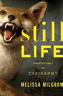 Still Life: Adventures in Taxidermy by Melissa Milgrom