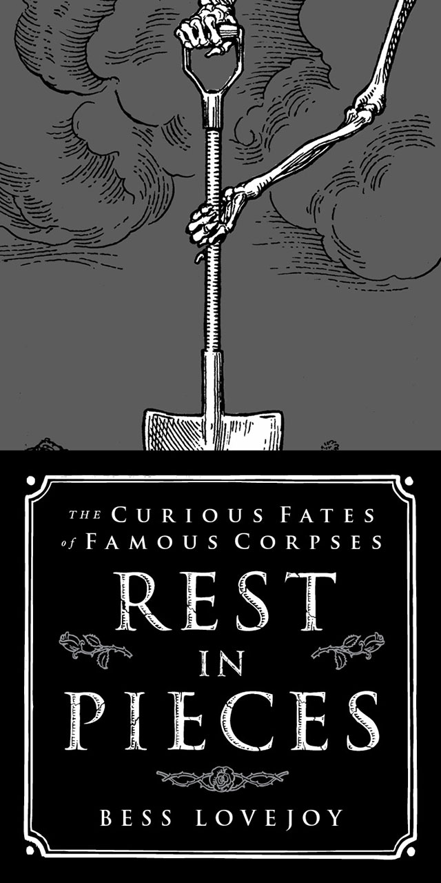 Rest In Pieces: The Curious Fates of Famous Corpses book by Bess Lovejoy