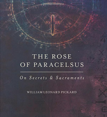 The Rose of Paracelsus: On Secrets and Sacraments by William Leonard Pickard